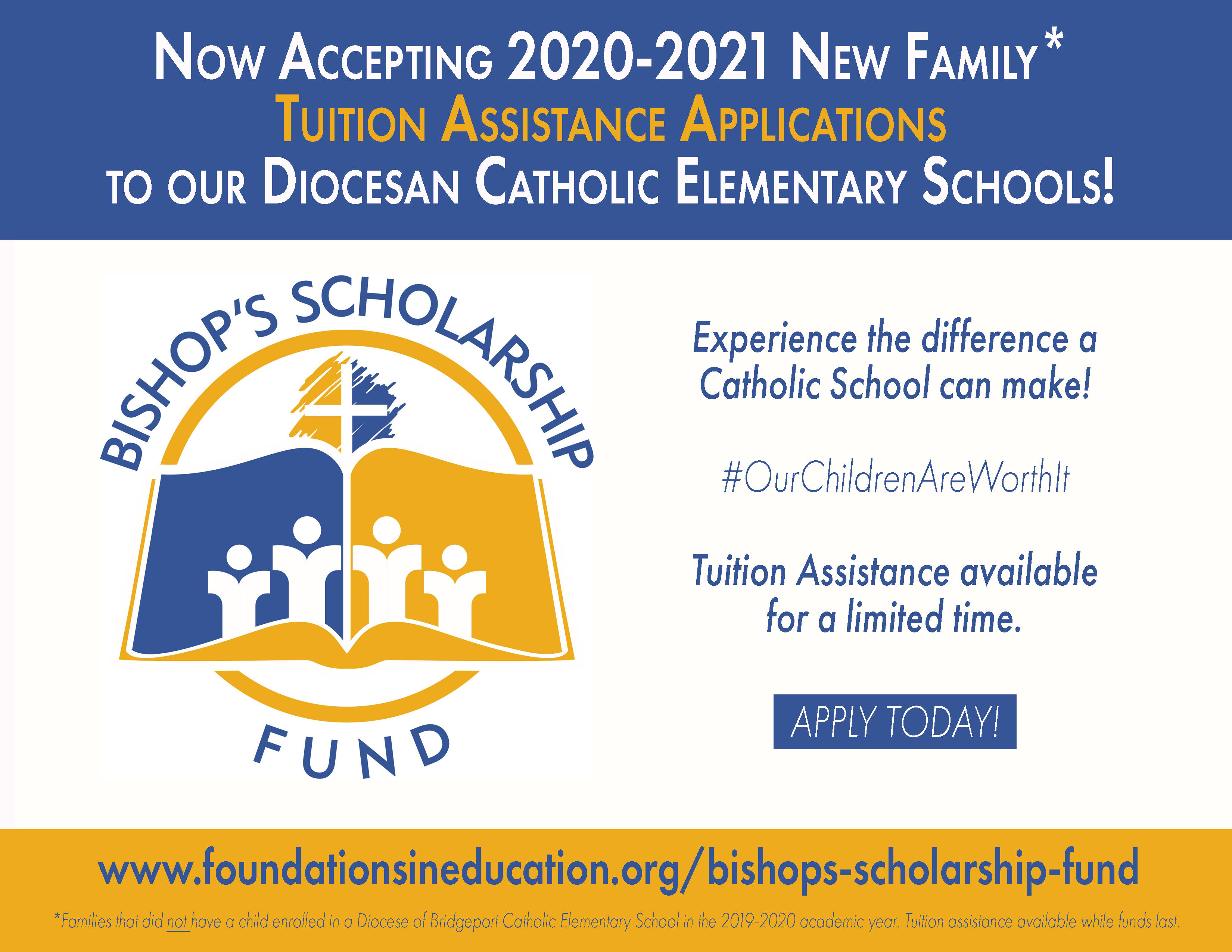 Now Accepting 2020-2021 New Family (Families that did not have a child enrolled in a Diocese of Bridgeport Catholic Elementary School in the 2019-2020 academic year.) Tuition Assistance Applications to our Diocesan Catholic Elementary Schools! Experience the difference a Catholic School can make! #OurChildrenAreWorthIt Tuition Assistance available for a limited time. Apply Today! www.foundationsineducation.org/bishops-scholarship-fund Tuition assistance available while funds last.